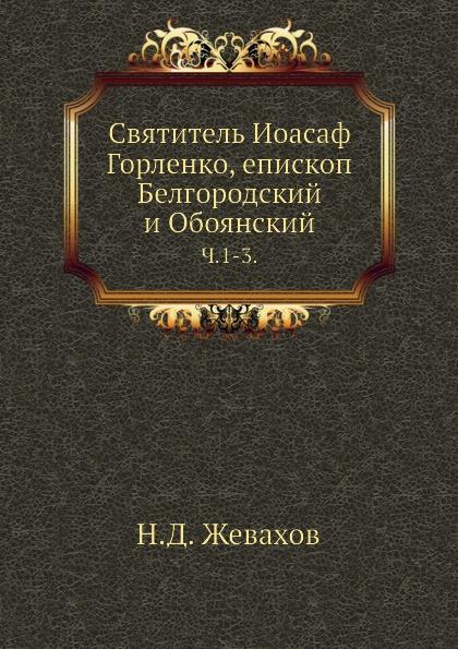 Н.Д. Жевахов Святитель Иоасаф Горленко, епископ Белгородский и Обоянский. Ч. 1-3.
