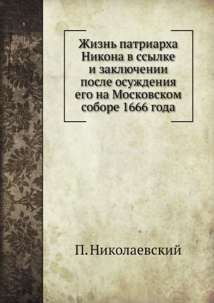 П. Николаевский Жизнь патриарха Никона в ссылке и заключении после осуждения его на Московском соборе 1666 года