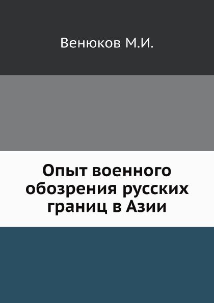 М.И. Венюков Опыт военного обозрения русских границ в Азии