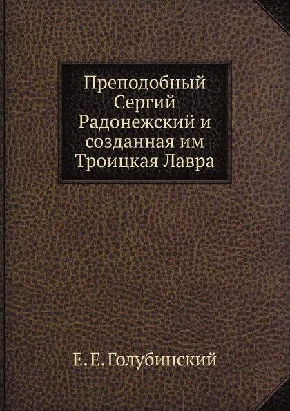 Е. Е. Голубинский Преподобный Сергий Радонежский и созданная им Троицкая Лавра
