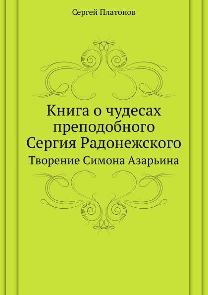 С. Платонов Книга о чудесах преподобного Сергия Радонежского. Творение Симона Азарьина