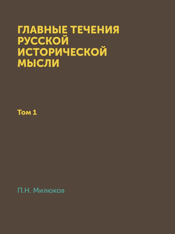 П. Н. Милюков Главные течения русской исторической мысли. Том 1