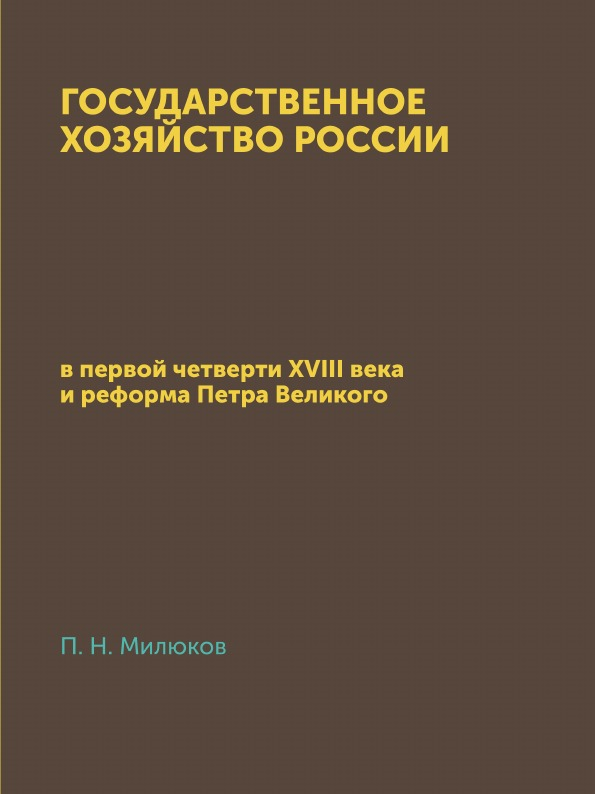 П. Н. Милюков Государственное хозяйство России. в первой четверти XVIII века и реформа Петра Великого