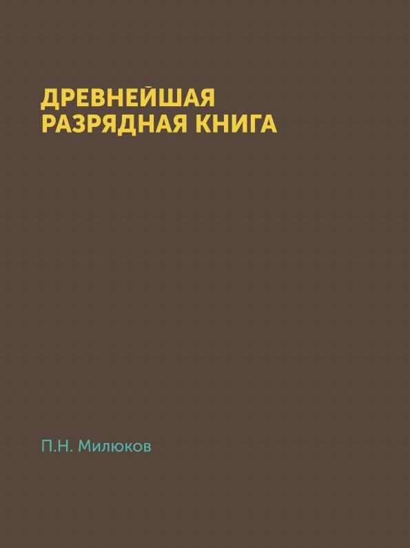 П. Н. Милюков Древнейшая разрядная книга. официальной редакции (по 1565 г.)