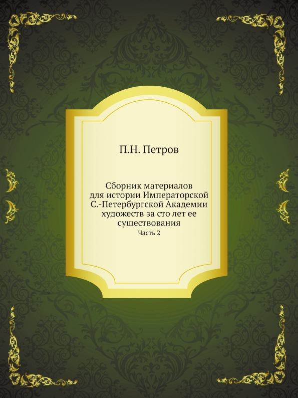 Сборник материалов для истории Императорской С.-Петербургской Академии художеств за сто лет ее существования. Часть 2