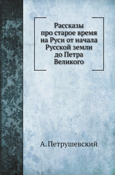 А. Петрушевский Рассказы про старое время на Руси от начала Русской земли до Петра Великого