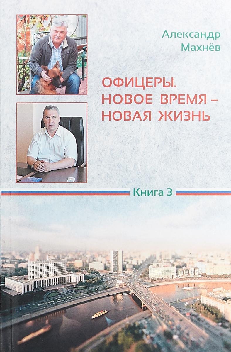 А. В. Махнев Офицеры. Новое время - новая жизнь. Книга 3