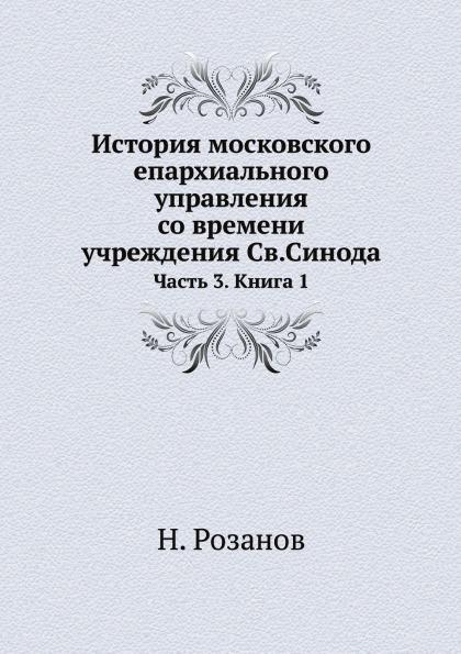 История московского епархиального управления со времени учреждения Св.Синода. Часть 3. Книга 1