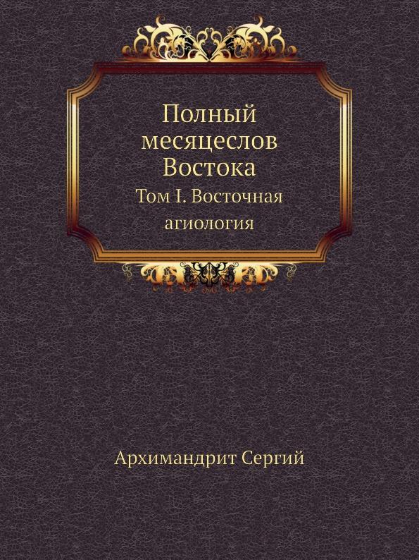 Архимандрит Сергий Полный месяцеслов Востока. Том I. Восточная агиология