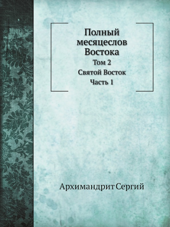 Архимандрит Сергий Полный месяцеслов Востока. Том 2. Святой Восток