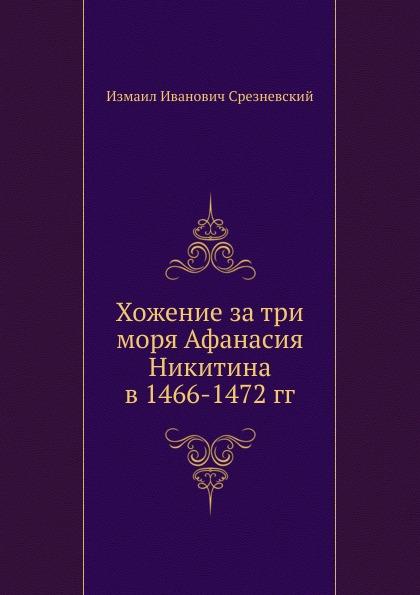 Измаил Срезневский Хожение за три моря Афанасия Никитина в 1466-1472 гг.