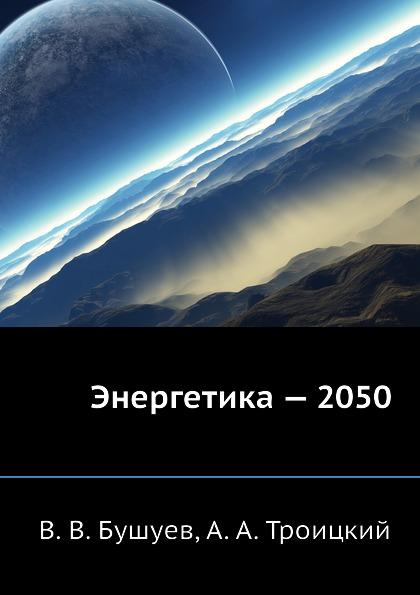 В.В. Бушуев, А.А. Троицкий Энергетика - 2050 энергетическая стратегия россии на период до 2030 года