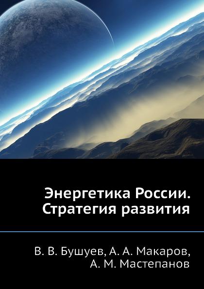 А.М. Мастепанов, В.В. Бушуев, А.А. Макаров Энергетика России. Стратегия развития энергетическая стратегия россии на период до 2030 года