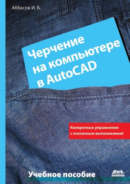 И.Б. Аббасов Черчение на компьютере в AutoCAD