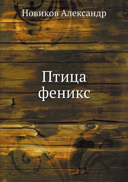 А. Новиков Птица феникс новиков а новиков д методология научного исследования