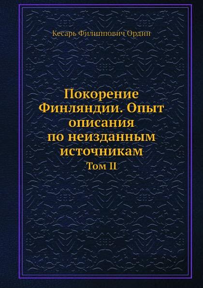 К.Ф. Ордин Покорение Финляндии. Опыт описания по неизданным источникам. Том II