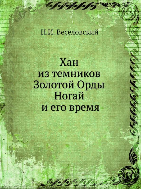 Н. И. Веселовский Хан из темников Золотой Орды Ногай и его время