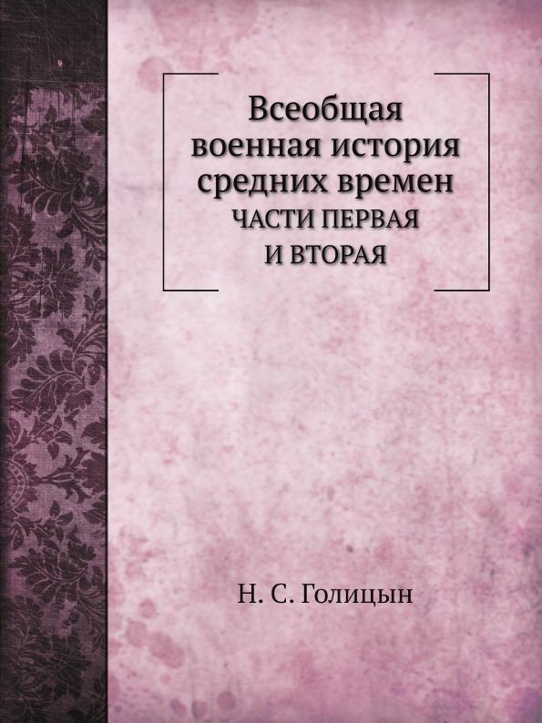 Н. С. Голицын Всеобщая военная история средних времен. ЧАСТИ ПЕРВАЯ И ВТОРАЯ