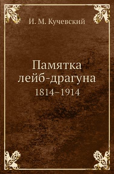 И.М. Кучевский Памятка лейб-драгуна. 1814.1914 неизвестный автор инструкция для исполнения внутренней службы в лейб гвардии конном полку