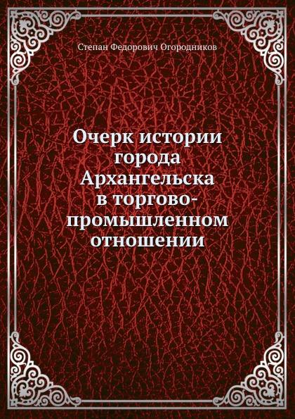 С. Ф. Огородников Очерк истории города Архангельска в торгово-промышленном отношении