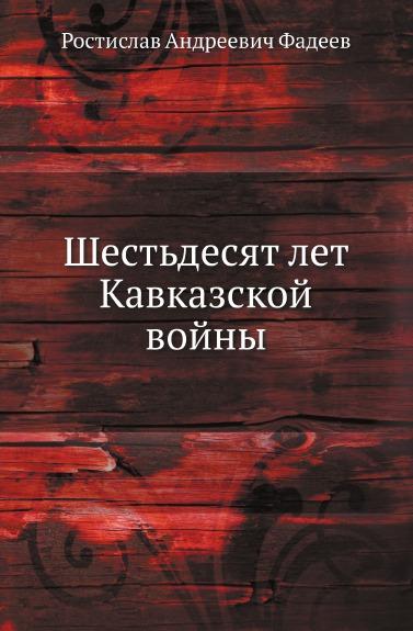 Р. А. Фадеев Шестьдесят лет Кавказской войны фадеев р а вооруженные силы россии 1860 1870 е годы