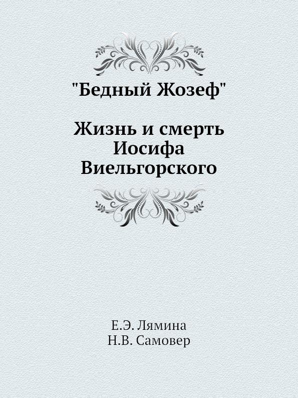 """Е.Э. Лямина, Н.В. Самовер. """"Бедный Жозеф"""": Жизнь и смерть Иосифа Виельгорского"""