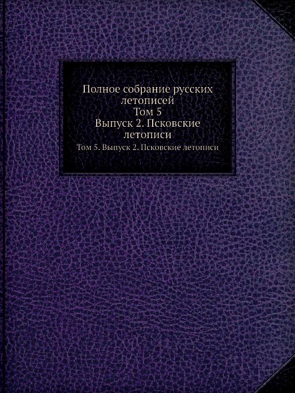 Полное собрание русских летописей. Том 5. Выпуск 2. Псковские летописи (7708)