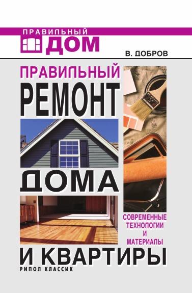 В.В. Добров Правильный ремонт дома и квартиры: современные технологии и материалы цена и фото