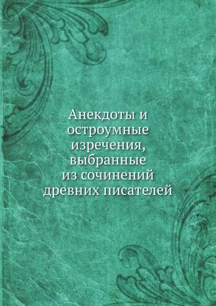 Неизвестный автор Анекдоты и остроумные изречения, выбранные из сочинений древних писателей