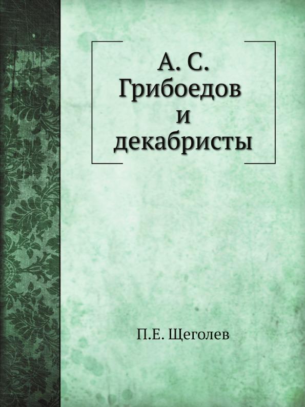 П.Е. Щеголев А. С. Грибоедов и декабристы