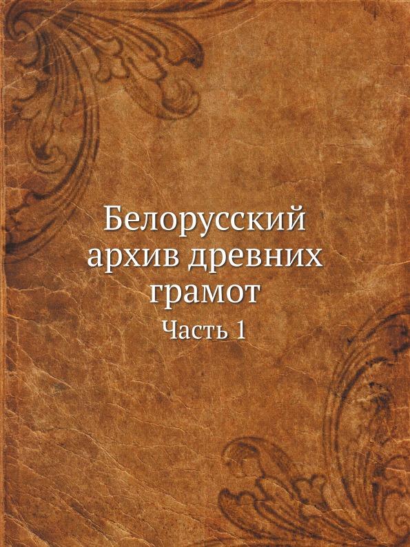 Неизвестный автор Белорусский архив древних грамот. Часть 1 и григорович белорусский архив древних грамот часть 1