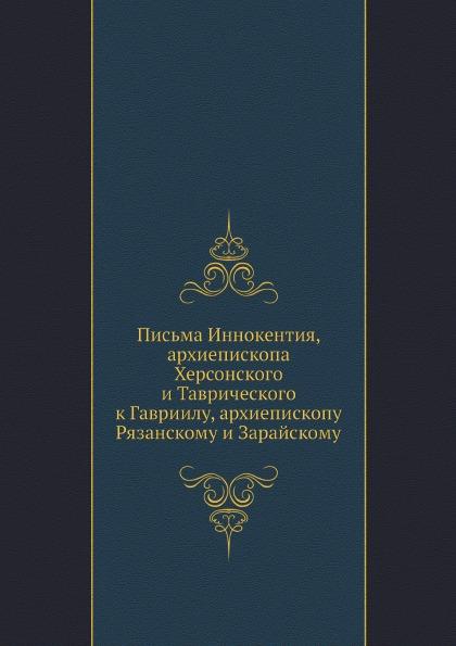 Иннокентий Письма Иннокентия, архиепископа Херсонского и Таврического к Гавриилу, архиепископу Рязанскому и Зарайскому