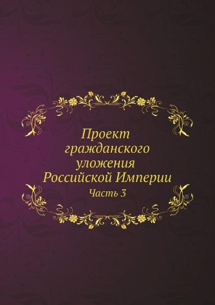 Неизвестный автор Проект гражданского уложения Российской Империи. Часть 3 отсутствует проект гражданского уложения российской империи ч 2