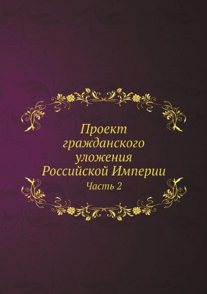 Неизвестный автор Проект гражданского уложения Российской Империи. Часть 2 отсутствует проект гражданского уложения российской империи ч 1