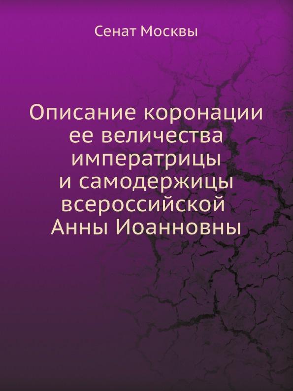 Сенат Москвы Описание коронации ее величества императрицы и самодержицы всероссийской Анны Иоанновны