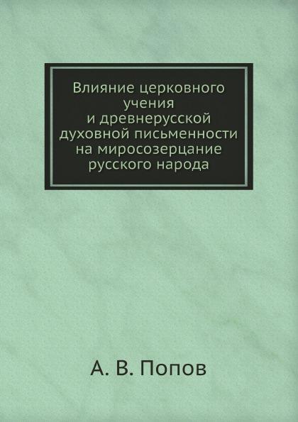 А. В. Попов Влияние церковного учения и древнерусской духовной письменности на миросозерцание русского народа