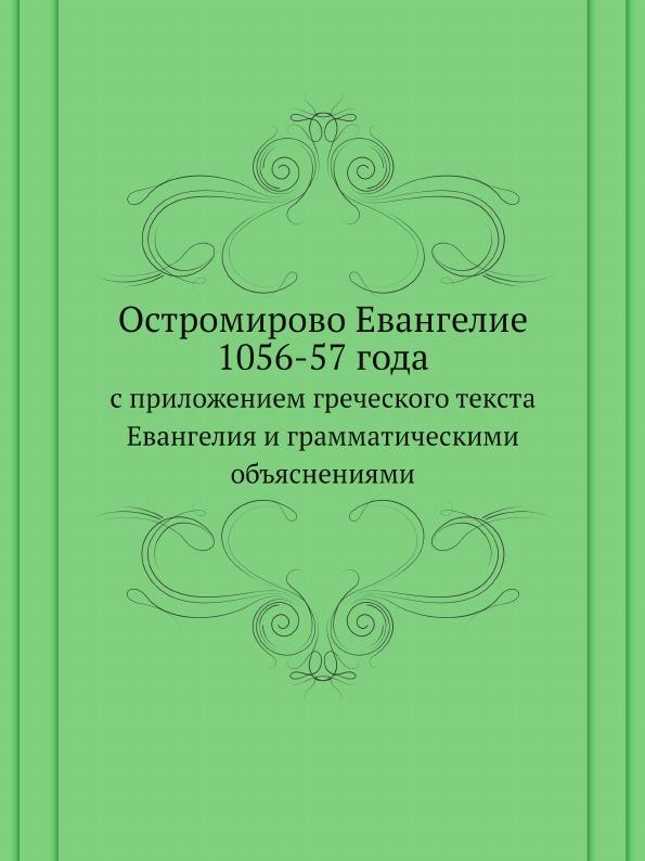 Неизвестный автор Остромирово Евангелие 1056-57 года. с приложением греческого текста Евангелия и грамматическими объяснениями