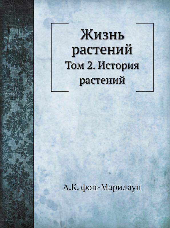 А.К. фон-Марилаун Жизнь растений. Том 2. История растений