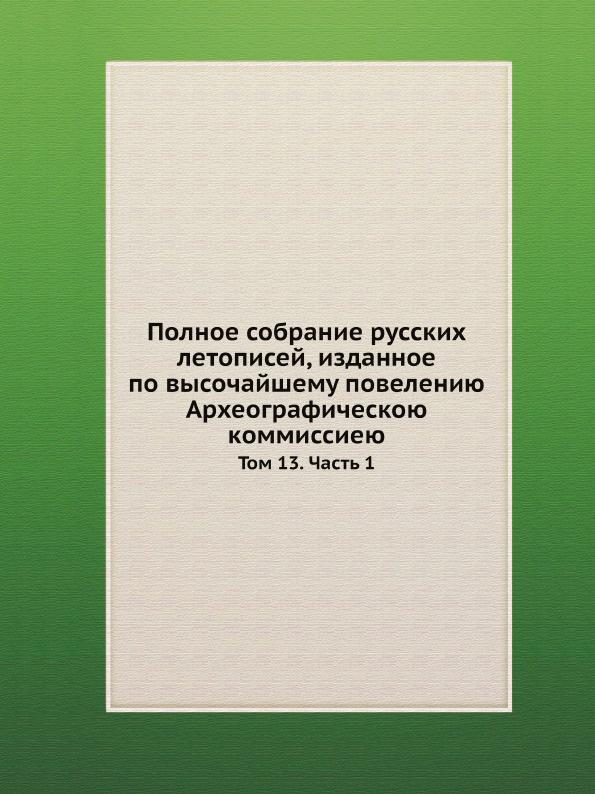 Полное собрание русских летописей, изданное по высочайшему повелению Археографическою коммиссиею. Том 13. Часть 1