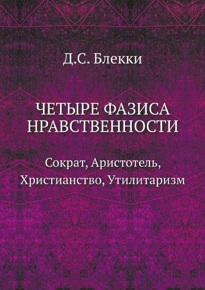 Д.С. Блекки Четыре фазиса нравственности: Сократ, Аристотель, Христианство, Утилитаризм