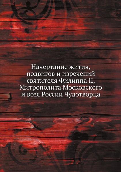 Неизвестный автор Начертание жития, подвигов и изречений святителя Филиппа II, Митрополита Московского и всея России Чудотворца