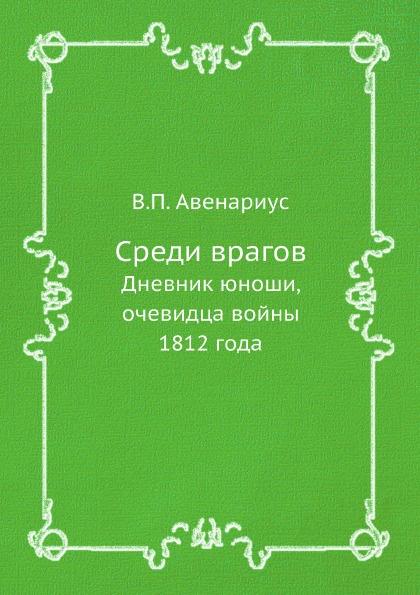 В. П. Авенариус Среди врагов. Дневник юноши, очевидца войны 1812 года