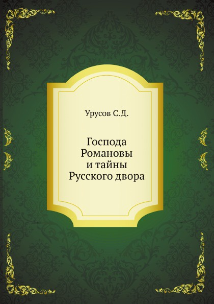 С.Д. Урусов Господа Романовы и тайны Русского двора