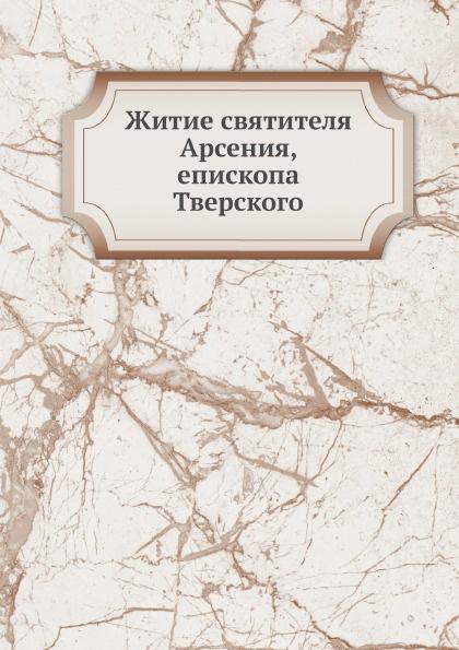Неизвестный автор Житие святителя Арсения, епископа Тверского