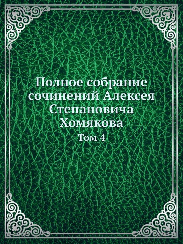Полное собрание сочинений Алексея Степановича Хомякова. Том 4