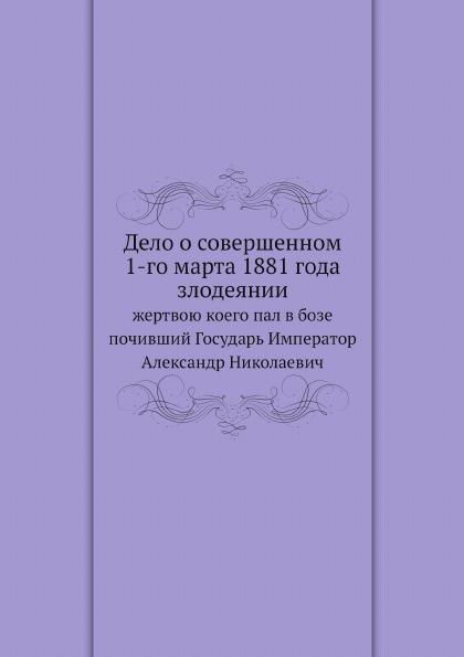 Неизвестный автор Дело о совершенном 1-го марта 1881 года злодеянии. жертвою коего пал в бозе почивший Государь Император Александр Николаевич