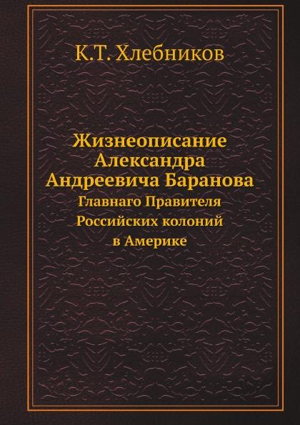 К.Т. Хлебников Жизнеописание Александра Андреевича Баранова. Главнаго Правителя Российских колоний в Америке
