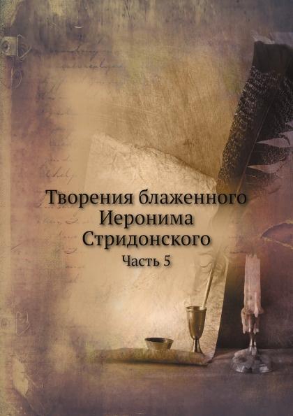 Неизвестный автор Творения блаженного Иеронима Стридонского. Часть 5 отсутствует извлечение из журналов совета киевской духовной академии за 1905 1906 учебный год