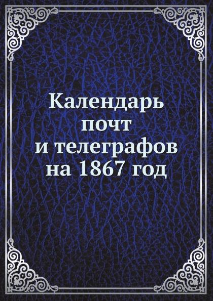 Неизвестный автор Календарь почт и телеграфов на 1867 год неизвестный автор кавказский календарь на 1848 год