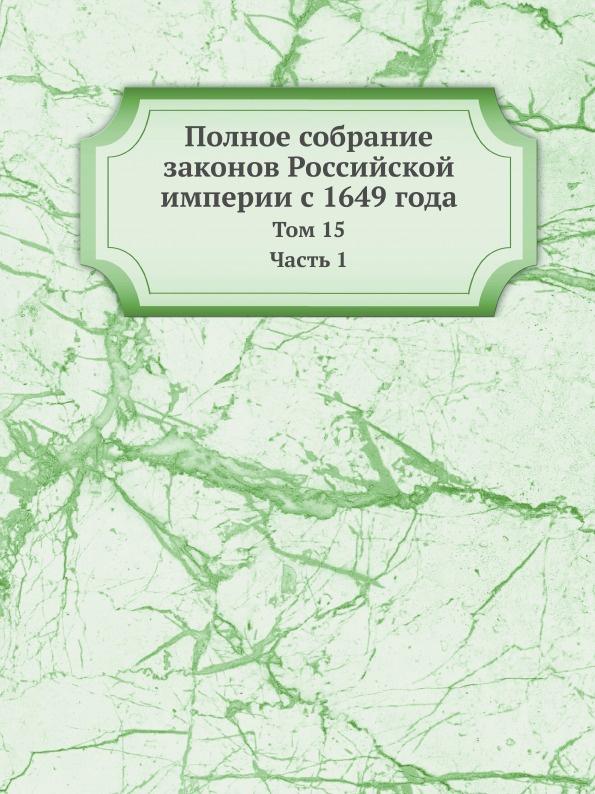 Неизвестный автор Полное собрание законов Российской империи с 1649 года. Том 15 Часть 1 неизвестный автор полное собрание законов российской империи с 1649 года том 15 часть 2
